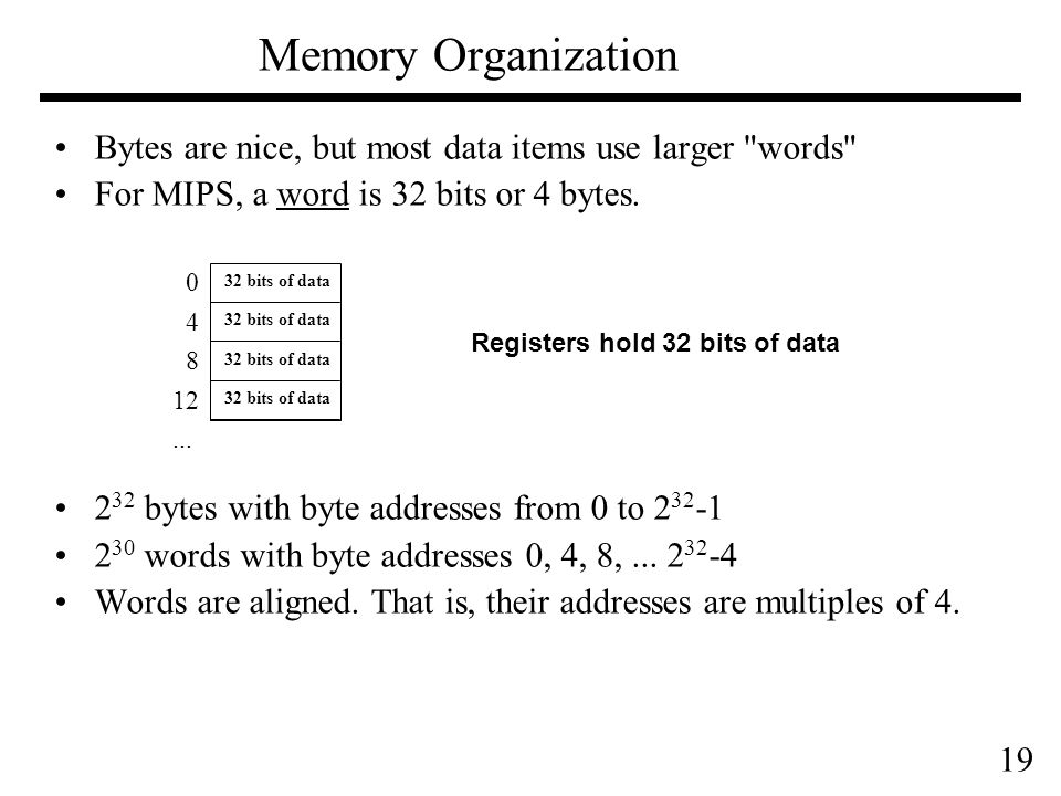 19 Memory Organization Bytes are nice, but most data items use larger words For MIPS, a word is 32 bits or 4 bytes.