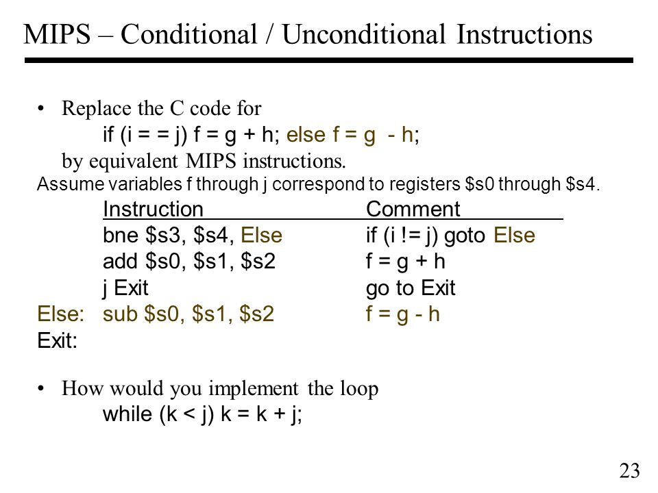 23 MIPS – Conditional / Unconditional Instructions Replace the C code for if (i = = j) f = g + h; else f = g - h; by equivalent MIPS instructions.