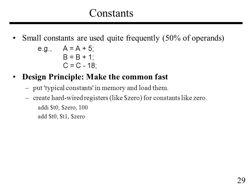 29 Small constants are used quite frequently (50% of operands) e.g., A = A + 5; B = B + 1; C = C - 18; Design Principle: Make the common fast –put typical constants in memory and load them.
