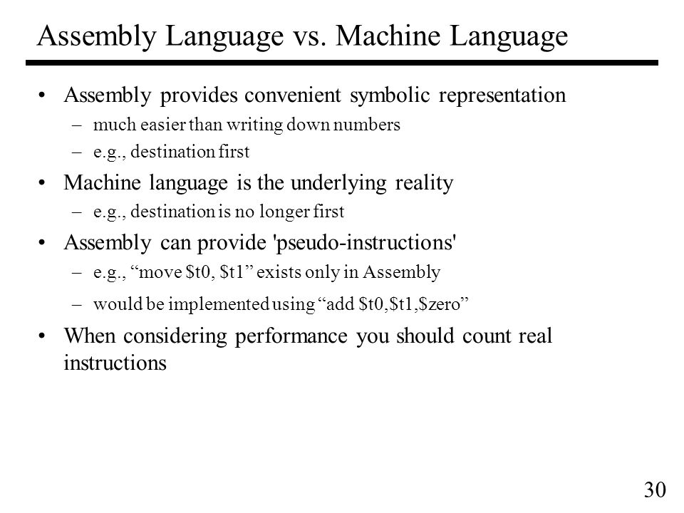 30 Assembly provides convenient symbolic representation –much easier than writing down numbers –e.g., destination first Machine language is the underlying reality –e.g., destination is no longer first Assembly can provide pseudo-instructions –e.g., move $t0, $t1 exists only in Assembly –would be implemented using add $t0,$t1,$zero When considering performance you should count real instructions Assembly Language vs.