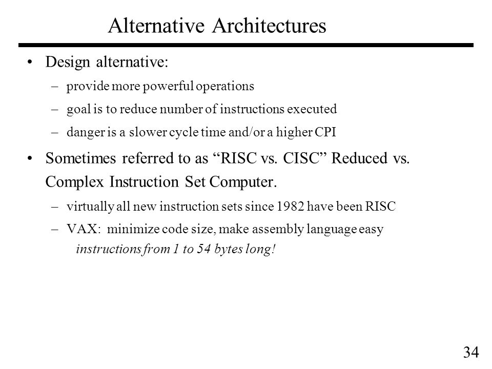 34 Design alternative: –provide more powerful operations –goal is to reduce number of instructions executed –danger is a slower cycle time and/or a higher CPI Sometimes referred to as RISC vs.