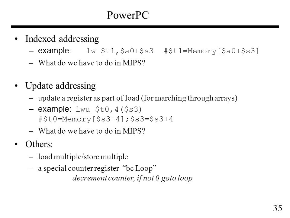 35 PowerPC Indexed addressing –example: lw $t1,$a0+$s3 #$t1=Memory[$a0+$s3] –What do we have to do in MIPS.