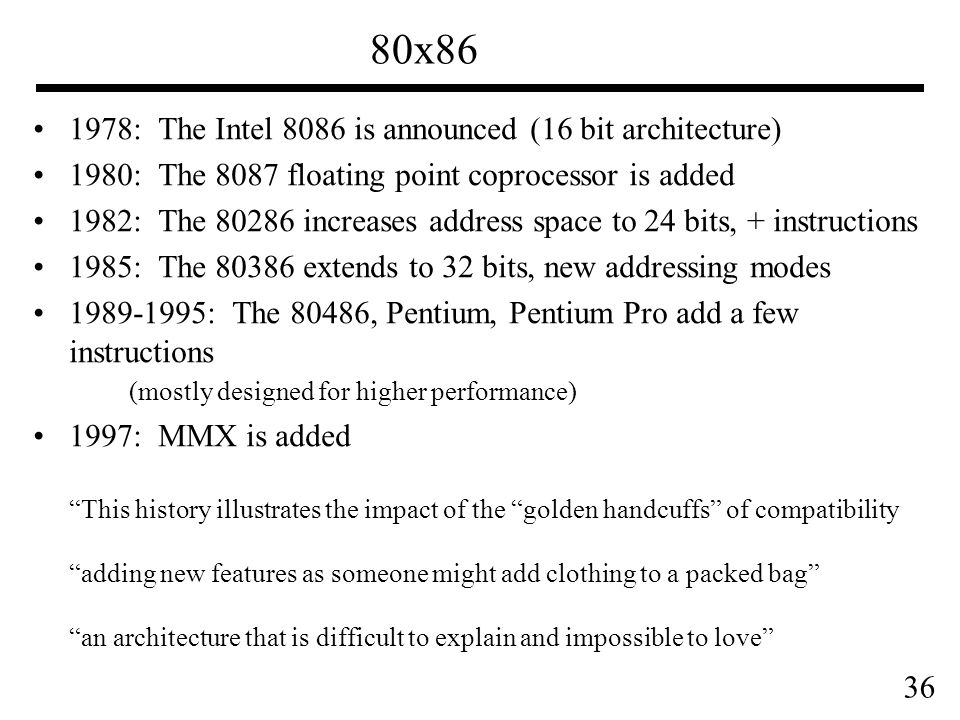 36 80x86 1978: The Intel 8086 is announced (16 bit architecture) 1980: The 8087 floating point coprocessor is added 1982: The 80286 increases address space to 24 bits, + instructions 1985: The 80386 extends to 32 bits, new addressing modes 1989-1995: The 80486, Pentium, Pentium Pro add a few instructions (mostly designed for higher performance) 1997: MMX is added This history illustrates the impact of the golden handcuffs of compatibility adding new features as someone might add clothing to a packed bag an architecture that is difficult to explain and impossible to love