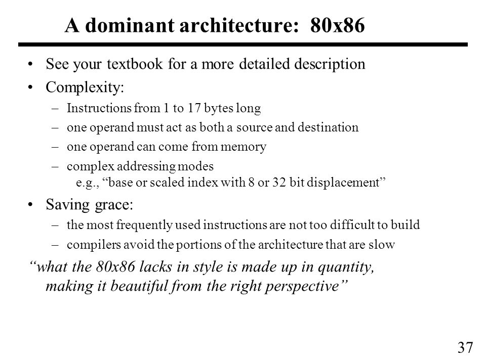 37 A dominant architecture: 80x86 See your textbook for a more detailed description Complexity: –Instructions from 1 to 17 bytes long –one operand must act as both a source and destination –one operand can come from memory –complex addressing modes e.g., base or scaled index with 8 or 32 bit displacement Saving grace: –the most frequently used instructions are not too difficult to build –compilers avoid the portions of the architecture that are slow what the 80x86 lacks in style is made up in quantity, making it beautiful from the right perspective
