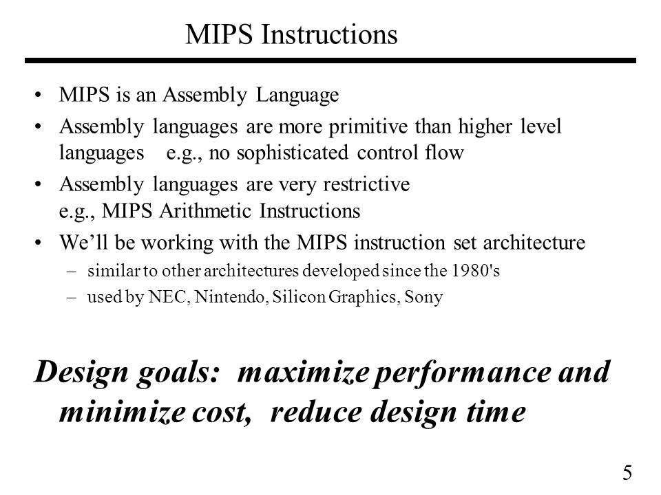 5 MIPS Instructions MIPS is an Assembly Language Assembly languages are more primitive than higher level languages e.g., no sophisticated control flow Assembly languages are very restrictive e.g., MIPS Arithmetic Instructions We'll be working with the MIPS instruction set architecture –similar to other architectures developed since the 1980 s –used by NEC, Nintendo, Silicon Graphics, Sony Design goals: maximize performance and minimize cost, reduce design time
