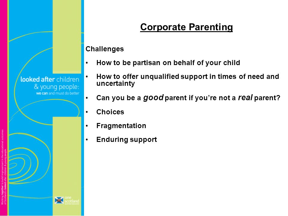 Corporate Parenting Challenges How to be partisan on behalf of your child How to offer unqualified support in times of need and uncertainty Can you be a good parent if you're not a real parent.