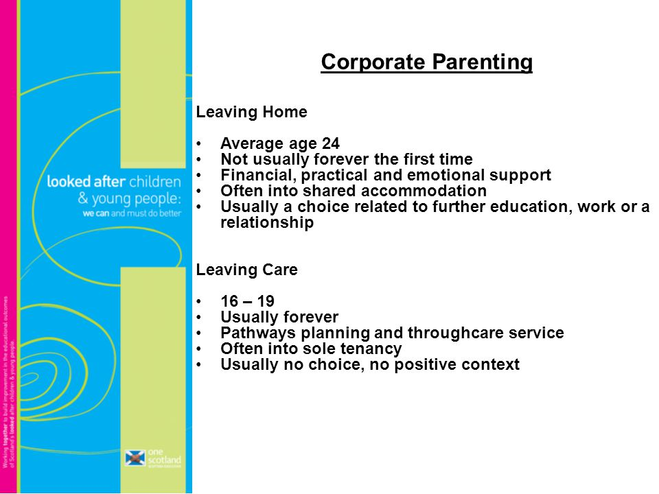 Corporate Parenting Leaving Home Average age 24 Not usually forever the first time Financial, practical and emotional support Often into shared accommodation Usually a choice related to further education, work or a relationship Leaving Care 16 – 19 Usually forever Pathways planning and throughcare service Often into sole tenancy Usually no choice, no positive context