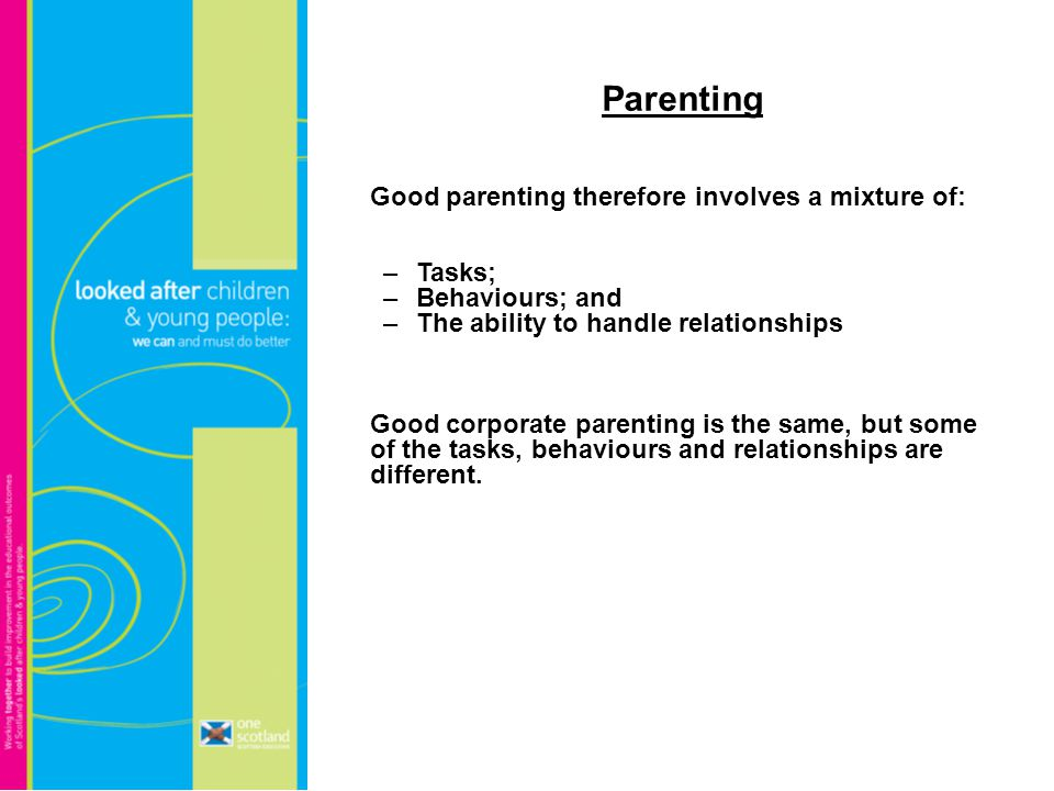 Parenting Good parenting therefore involves a mixture of: –Tasks; –Behaviours; and –The ability to handle relationships Good corporate parenting is the same, but some of the tasks, behaviours and relationships are different.