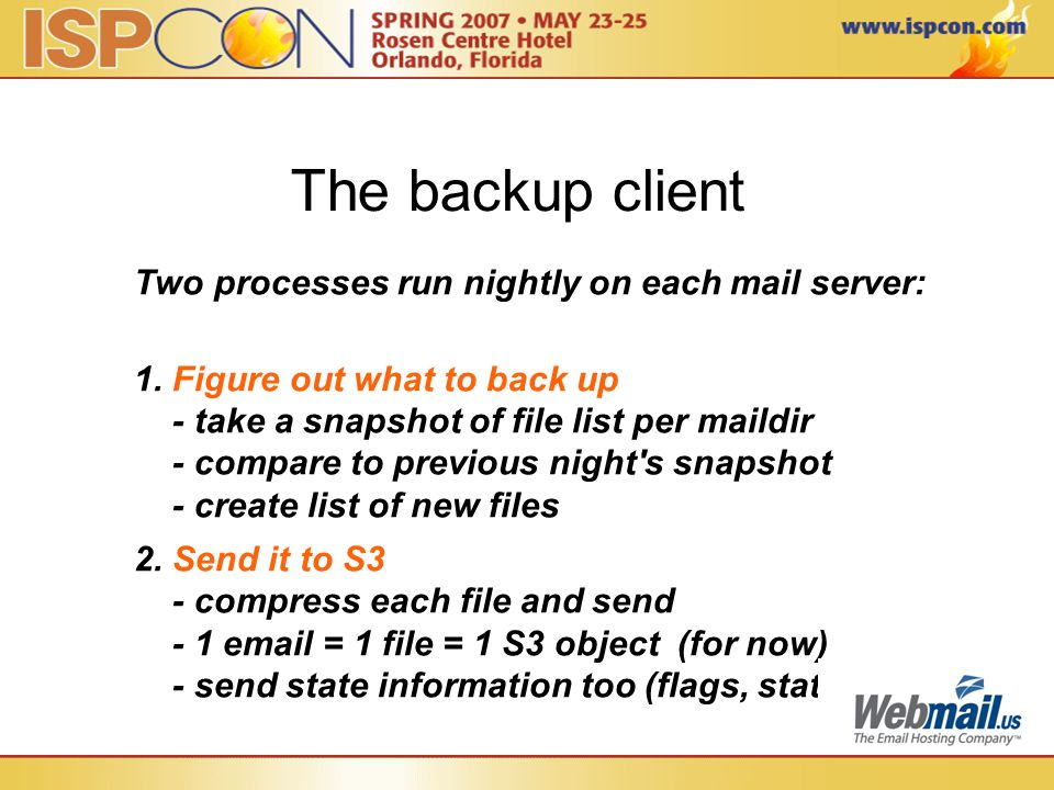 The backup client Two processes run nightly on each mail server: 1. Figure out what to back up - take a snapshot of file list per maildir - compare to