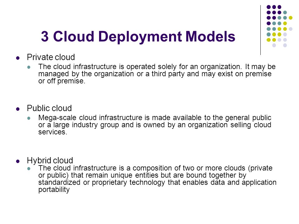 3 Cloud Deployment Models Private cloud The cloud infrastructure is operated solely for an organization.
