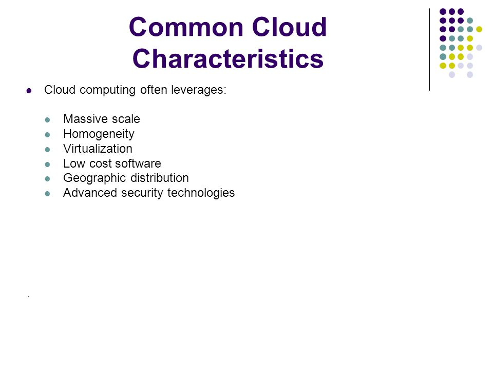 Common Cloud Characteristics Cloud computing often leverages: Massive scale Homogeneity Virtualization Low cost software Geographic distribution Advanced security technologies.