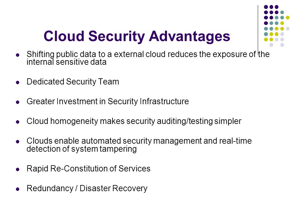 Cloud Security Advantages Shifting public data to a external cloud reduces the exposure of the internal sensitive data Dedicated Security Team Greater Investment in Security Infrastructure Cloud homogeneity makes security auditing/testing simpler Clouds enable automated security management and real-time detection of system tampering Rapid Re-Constitution of Services Redundancy / Disaster Recovery.