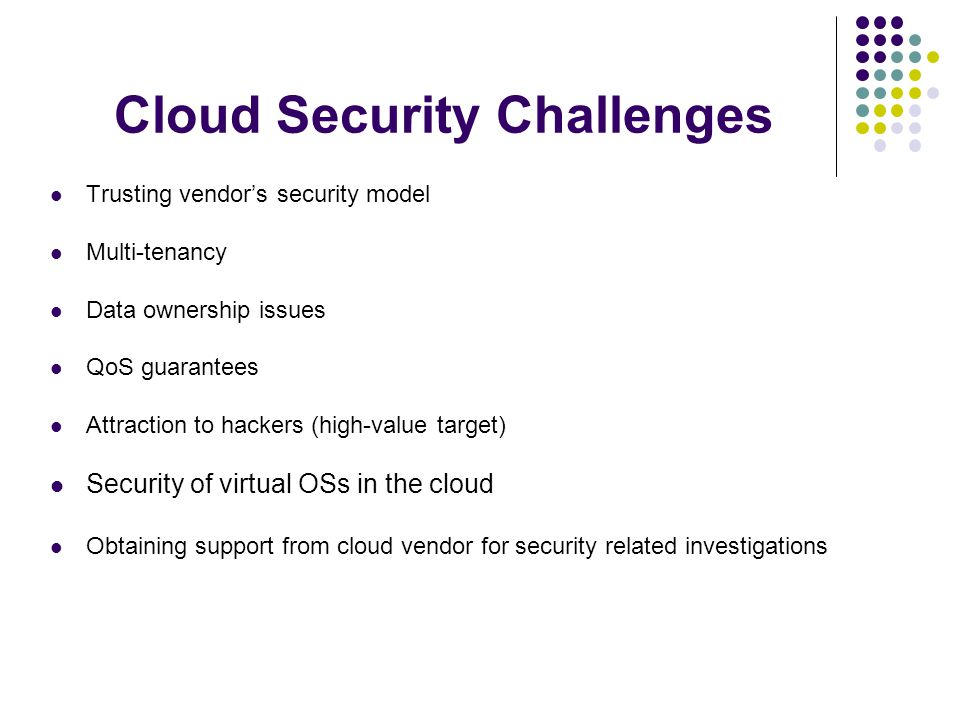 Cloud Security Challenges Trusting vendor's security model Multi-tenancy Data ownership issues QoS guarantees Attraction to hackers (high-value target) Security of virtual OSs in the cloud Obtaining support from cloud vendor for security related investigations