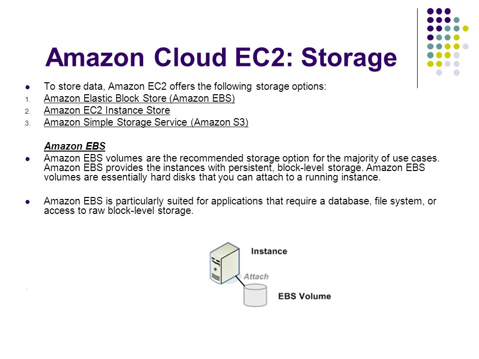 Amazon Cloud EC2: Storage To store data, Amazon EC2 offers the following storage options: 1.