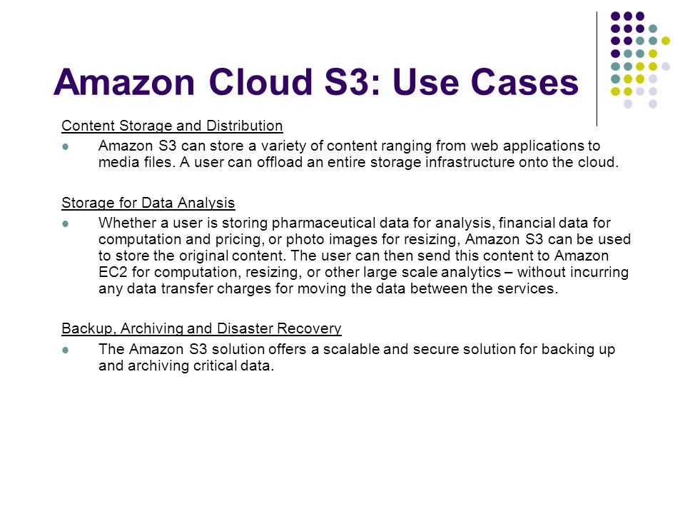 Amazon Cloud S3: Use Cases Content Storage and Distribution Amazon S3 can store a variety of content ranging from web applications to media files.