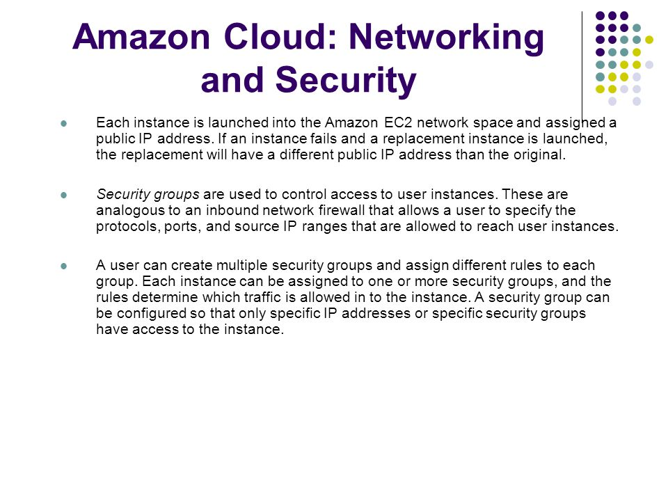 Amazon Cloud: Networking and Security Each instance is launched into the Amazon EC2 network space and assigned a public IP address.