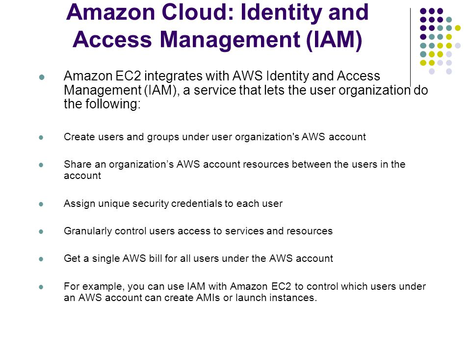 Amazon Cloud: Identity and Access Management (IAM) Amazon EC2 integrates with AWS Identity and Access Management (IAM), a service that lets the user organization do the following: Create users and groups under user organization s AWS account Share an organization's AWS account resources between the users in the account Assign unique security credentials to each user Granularly control users access to services and resources Get a single AWS bill for all users under the AWS account For example, you can use IAM with Amazon EC2 to control which users under an AWS account can create AMIs or launch instances.
