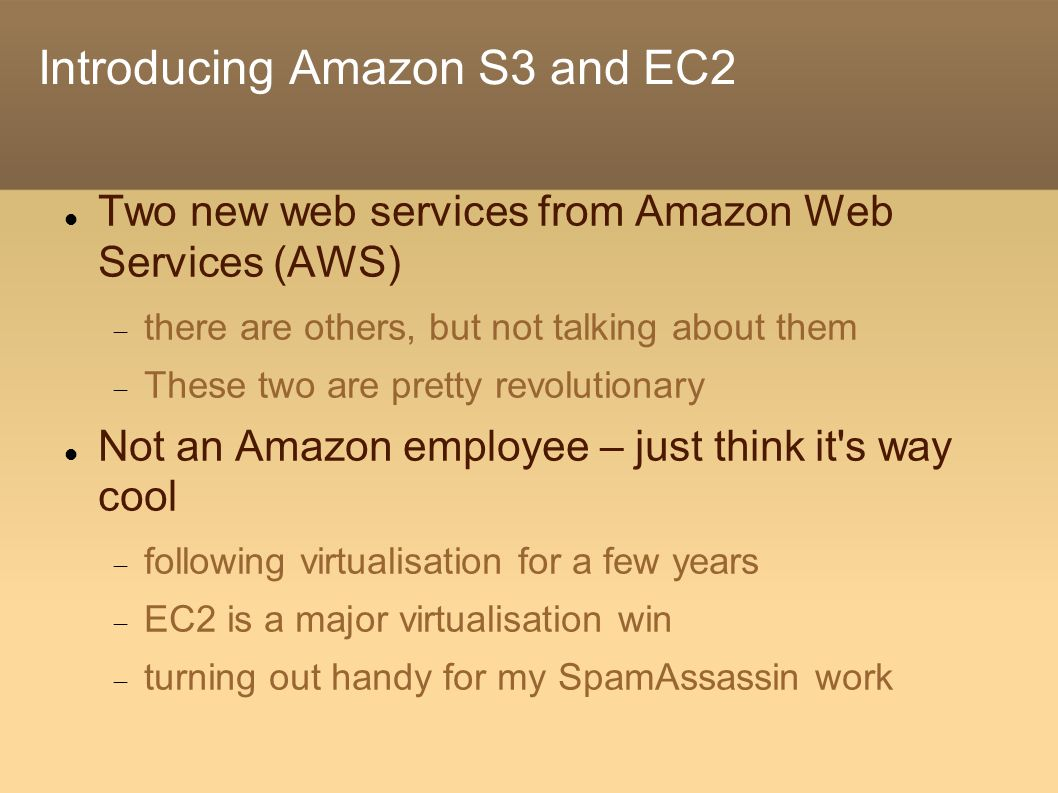Introducing Amazon S3 and EC2 Two new web services from Amazon Web Services (AWS)  there are others, but not talking about them  These two are pretty revolutionary Not an Amazon employee – just think it s way cool  following virtualisation for a few years  EC2 is a major virtualisation win  turning out handy for my SpamAssassin work