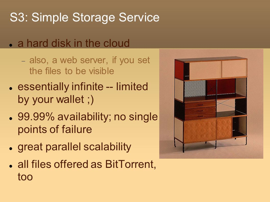 S3: Simple Storage Service a hard disk in the cloud  also, a web server, if you set the files to be visible essentially infinite -- limited by your wallet ;) 99.99% availability; no single points of failure great parallel scalability all files offered as BitTorrent, too