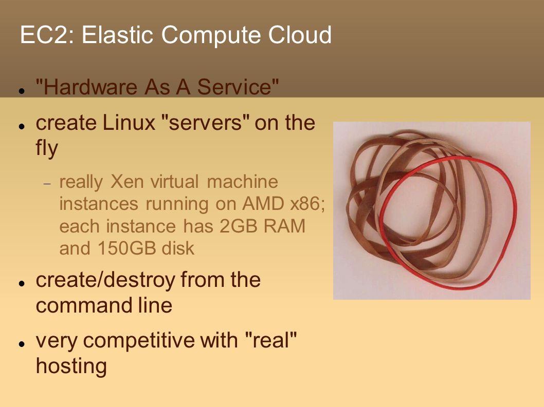 EC2: Elastic Compute Cloud Hardware As A Service create Linux servers on the fly  really Xen virtual machine instances running on AMD x86; each instance has 2GB RAM and 150GB disk create/destroy from the command line very competitive with real hosting