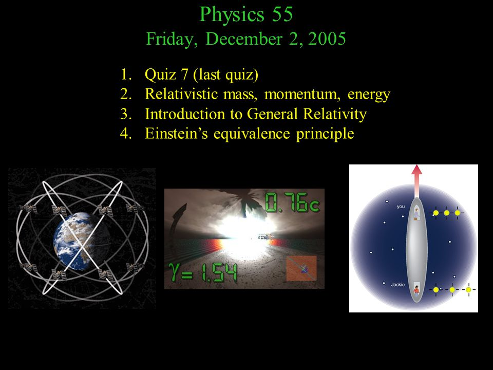 Physics 55 Friday, December 2, 2005 1.Quiz 7 (last quiz) 2.Relativistic mass, momentum, energy 3.Introduction to General Relativity 4.Einstein's equivalence principle