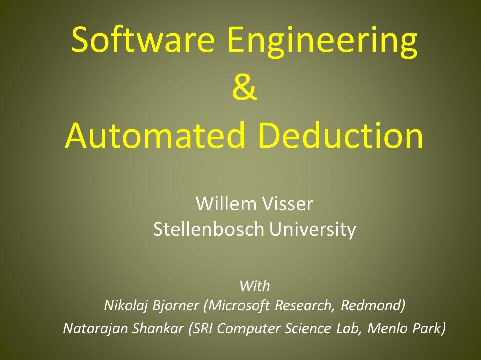 Software Engineering & Automated Deduction Willem Visser Stellenbosch University With Nikolaj Bjorner (Microsoft Research, Redmond) Natarajan Shankar (SRI Computer Science Lab, Menlo Park)
