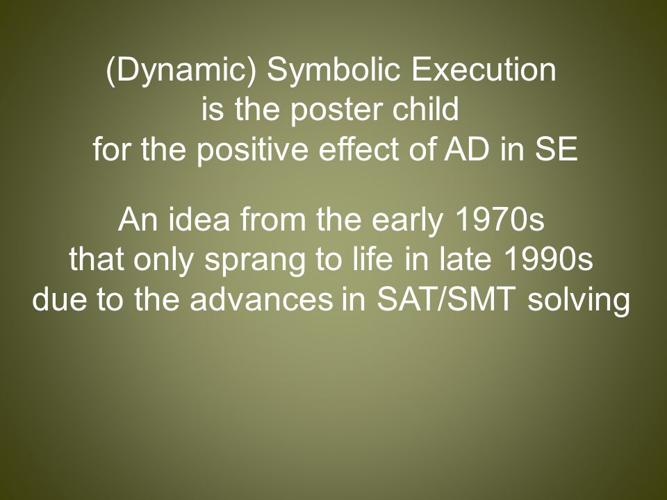 (Dynamic) Symbolic Execution is the poster child for the positive effect of AD in SE An idea from the early 1970s that only sprang to life in late 1990s due to the advances in SAT/SMT solving