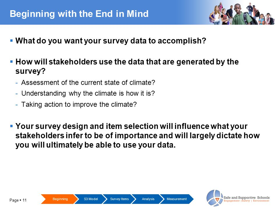 Page  11 Beginning with the End in Mind  What do you want your survey data to accomplish?  How will stakeholders use the data that are generated by