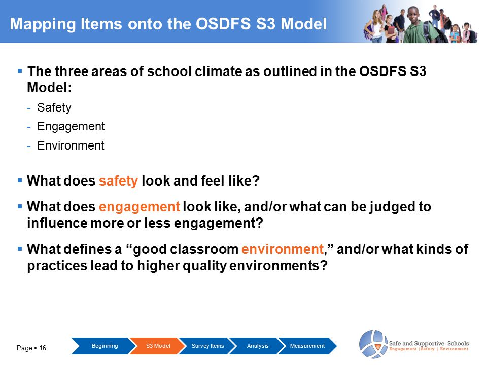 Page  16 Mapping Items onto the OSDFS S3 Model  The three areas of school climate as outlined in the OSDFS S3 Model: -Safety -Engagement -Environmen