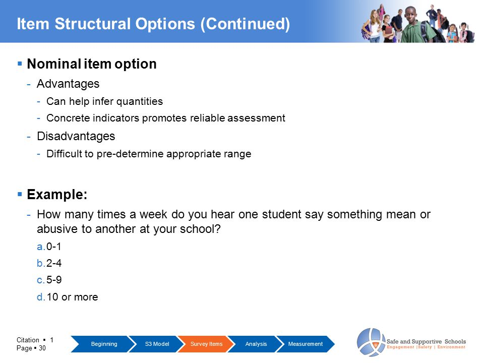 Citation  1 Page  30 Item Structural Options (Continued)  Nominal item option -Advantages -Can help infer quantities -Concrete indicators promotes reliable assessment -Disadvantages -Difficult to pre-determine appropriate range  Example: -How many times a week do you hear one student say something mean or abusive to another at your school.