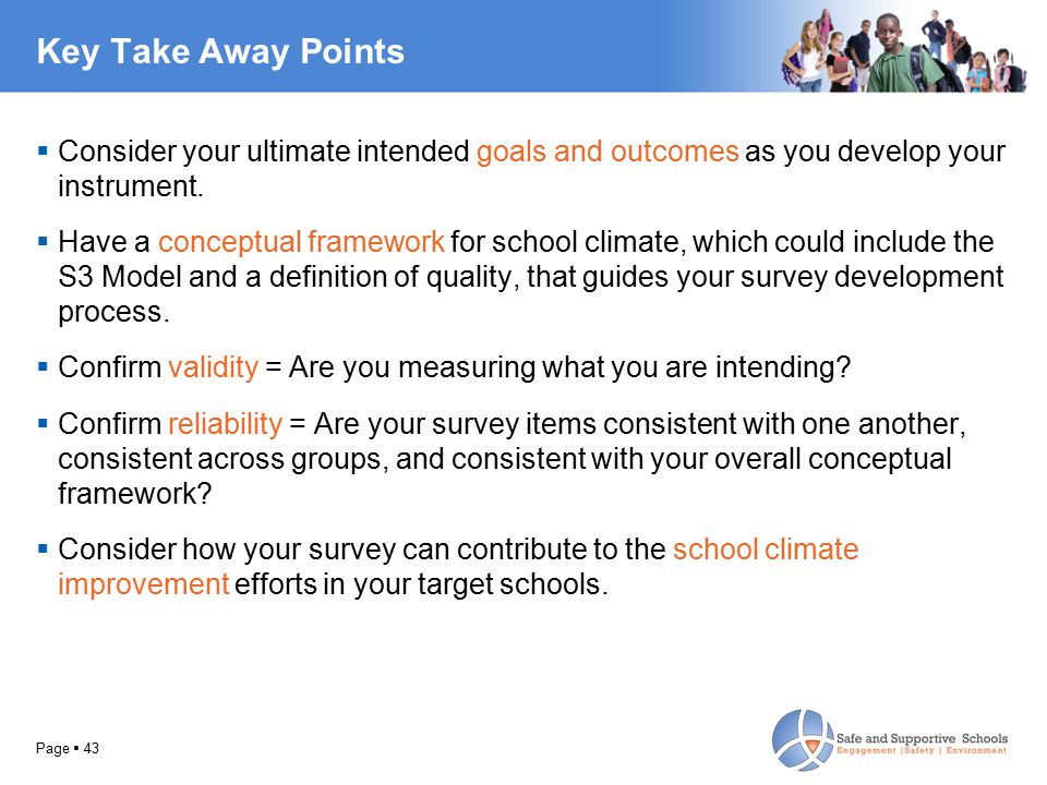 Key Take Away Points  Consider your ultimate intended goals and outcomes as you develop your instrument.  Have a conceptual framework for school cli