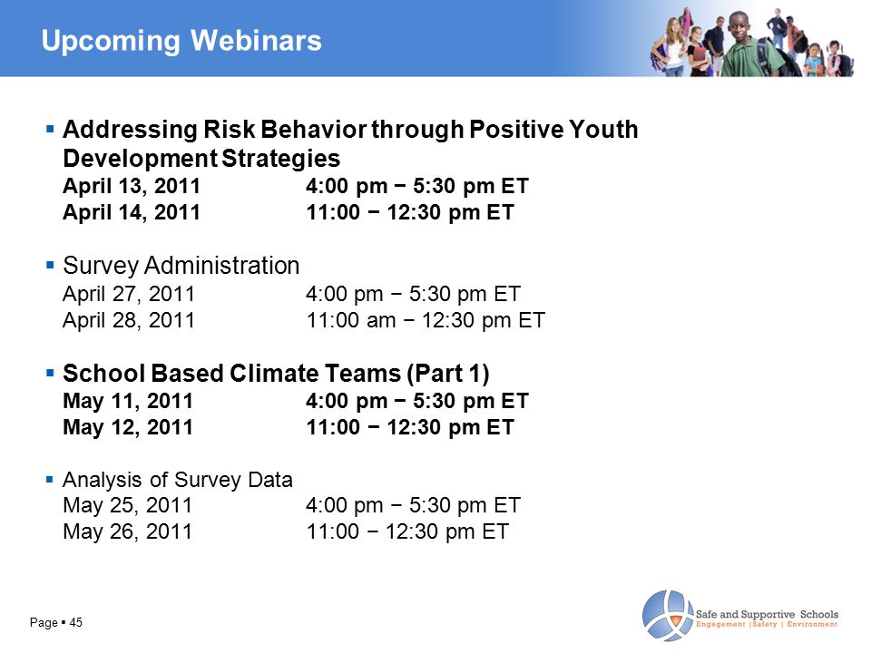 Upcoming Webinars  Addressing Risk Behavior through Positive Youth Development Strategies April 13, 2011 4:00 pm − 5:30 pm ET April 14, 201111:00 − 12:30 pm ET  Survey Administration April 27, 20114:00 pm − 5:30 pm ET April 28, 201111:00 am − 12:30 pm ET  School Based Climate Teams (Part 1) May 11, 2011 4:00 pm − 5:30 pm ET May 12, 201111:00 − 12:30 pm ET  Analysis of Survey Data May 25, 20114:00 pm − 5:30 pm ET May 26, 201111:00 − 12:30 pm ET Page  45