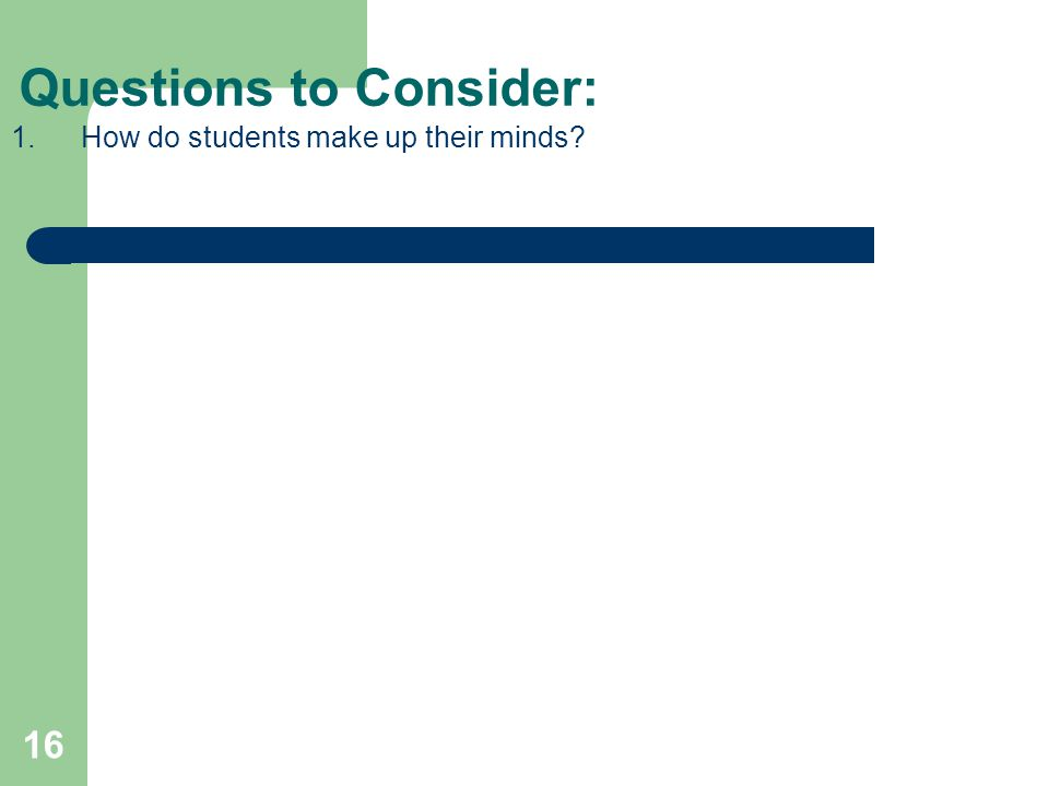 16 Questions to Consider: 1.How do students make up their minds