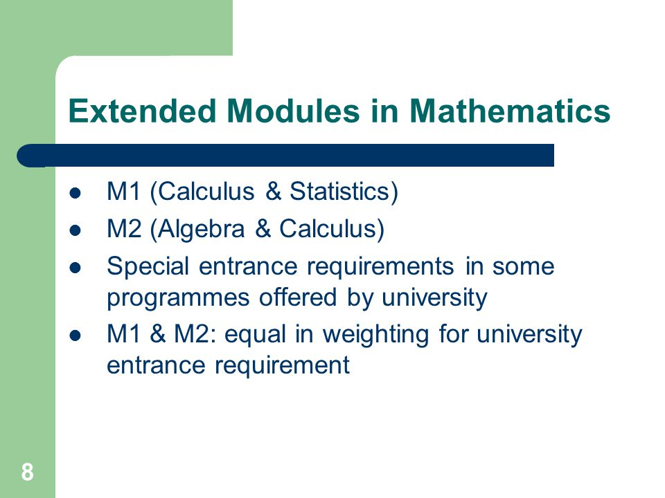 8 Extended Modules in Mathematics M1 (Calculus & Statistics) M2 (Algebra & Calculus) Special entrance requirements in some programmes offered by university M1 & M2: equal in weighting for university entrance requirement