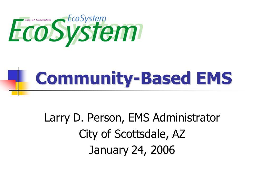 Community-Based EMS Larry D. Person, EMS Administrator City of Scottsdale, AZ January 24, 2006