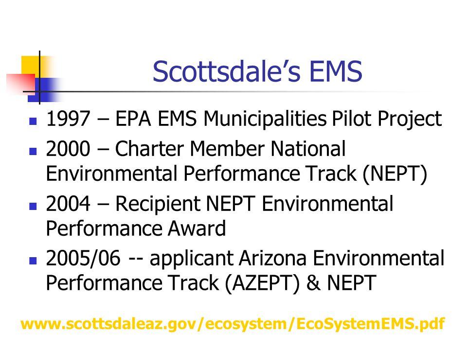 Scottsdale's EMS 1997 – EPA EMS Municipalities Pilot Project 2000 – Charter Member National Environmental Performance Track (NEPT) 2004 – Recipient NEPT Environmental Performance Award 2005/06 -- applicant Arizona Environmental Performance Track (AZEPT) & NEPT www.scottsdaleaz.gov/ecosystem/EcoSystemEMS.pdf