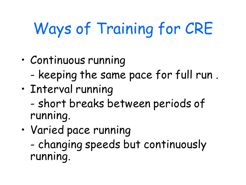 Ways of Training for CRE Continuous running - keeping the same pace for full run.