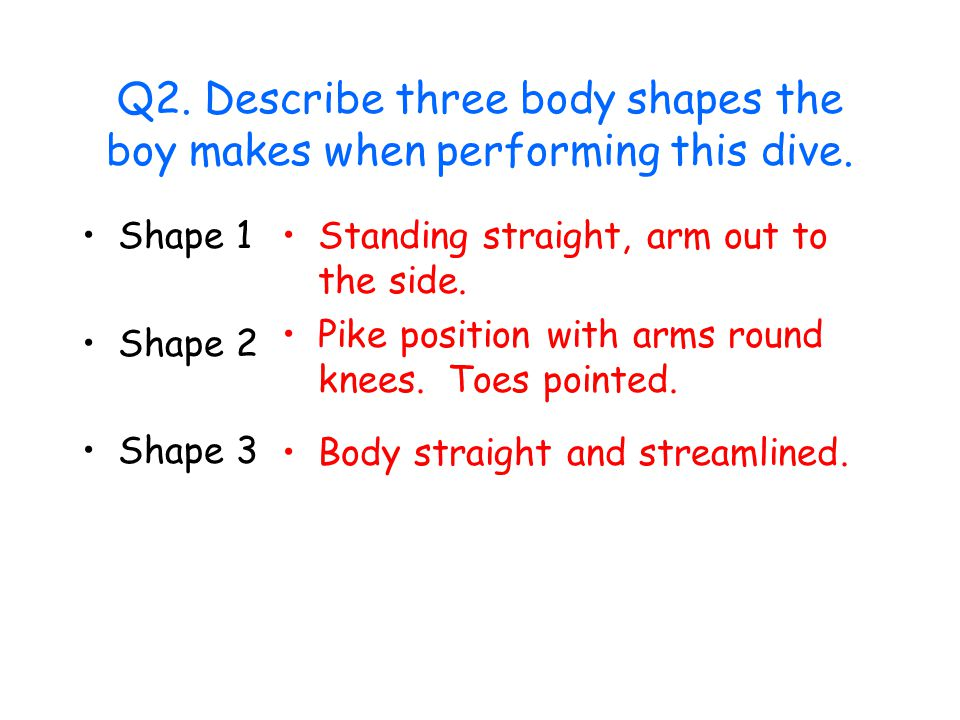 Q2. Describe three body shapes the boy makes when performing this dive.