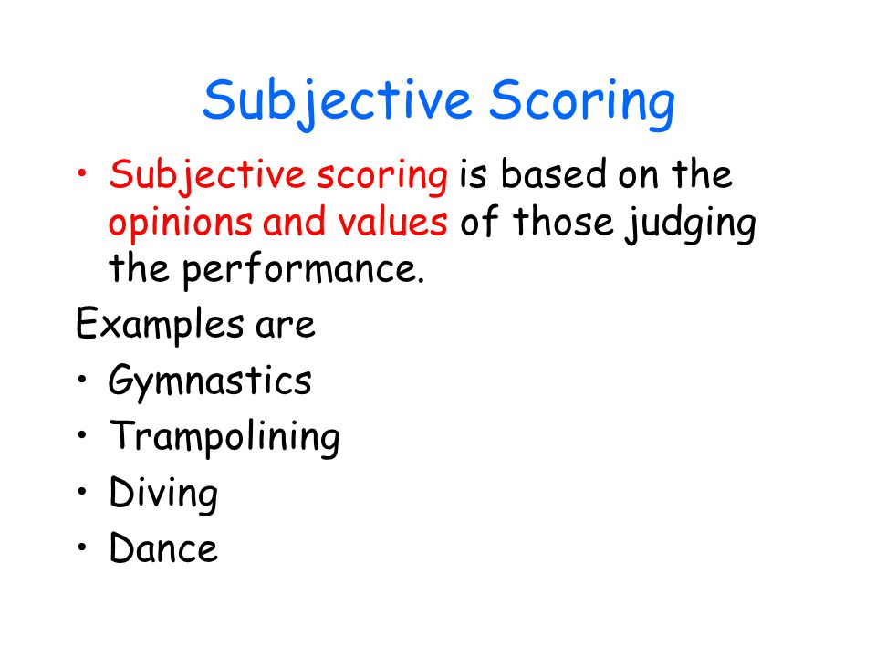 Subjective Scoring Subjective scoring is based on the opinions and values of those judging the performance.