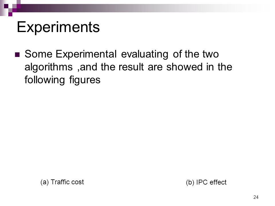 24 Experiments Some Experimental evaluating of the two algorithms,and the result are showed in the following figures (b) IPC effect (a) Traffic cost