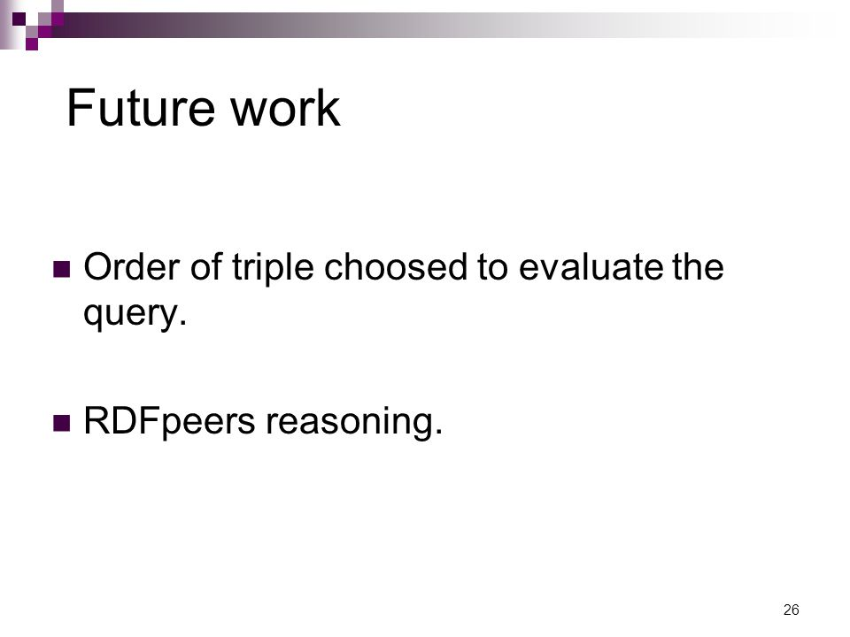 Future work Order of triple choosed to evaluate the query. RDFpeers reasoning. 26