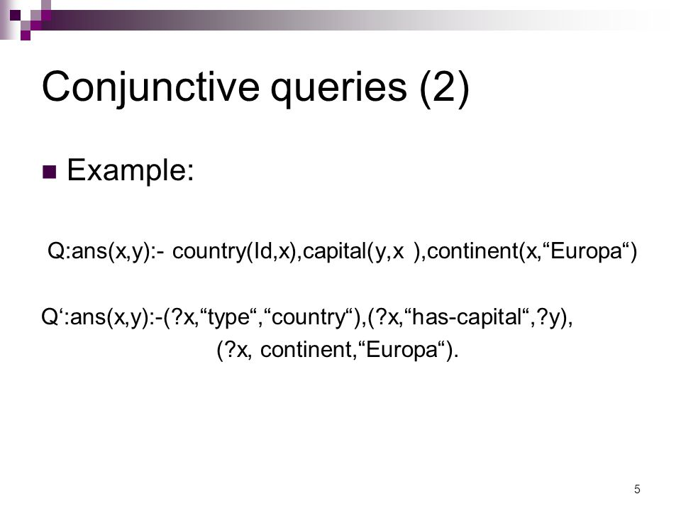 Conjunctive queries (2) Example: Q:ans(x,y):- country(Id,x),capital(y,x ),continent(x, Europa ) Q':ans(x,y):-( x, type , country ),( x, has-capital , y), ( x, continent, Europa ).
