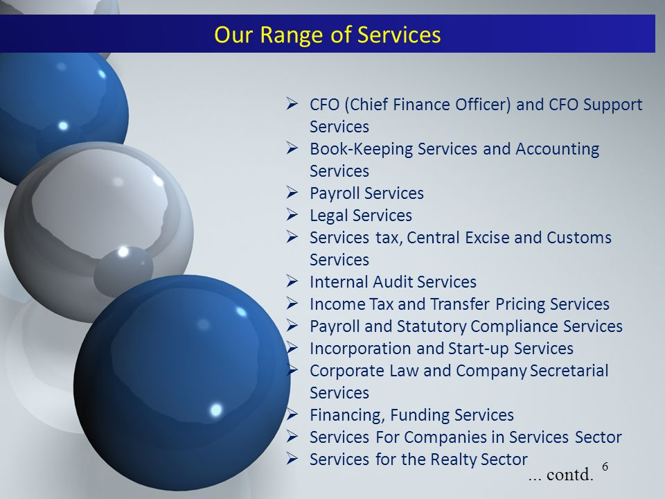 6  CFO (Chief Finance Officer) and CFO Support Services  Book-Keeping Services and Accounting Services  Payroll Services  Legal Services  Services tax, Central Excise and Customs Services  Internal Audit Services  Income Tax and Transfer Pricing Services  Payroll and Statutory Compliance Services  Incorporation and Start-up Services  Corporate Law and Company Secretarial Services  Financing, Funding Services  Services For Companies in Services Sector  Services for the Realty Sector Our Range of Services...