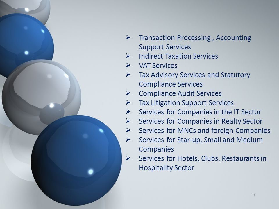 7  Transaction Processing, Accounting Support Services  Indirect Taxation Services  VAT Services  Tax Advisory Services and Statutory Compliance Services  Compliance Audit Services  Tax Litigation Support Services  Services for Companies in the IT Sector  Services for Companies in Realty Sector  Services for MNCs and foreign Companies  Services for Star-up, Small and Medium Companies  Services for Hotels, Clubs, Restaurants in Hospitality Sector