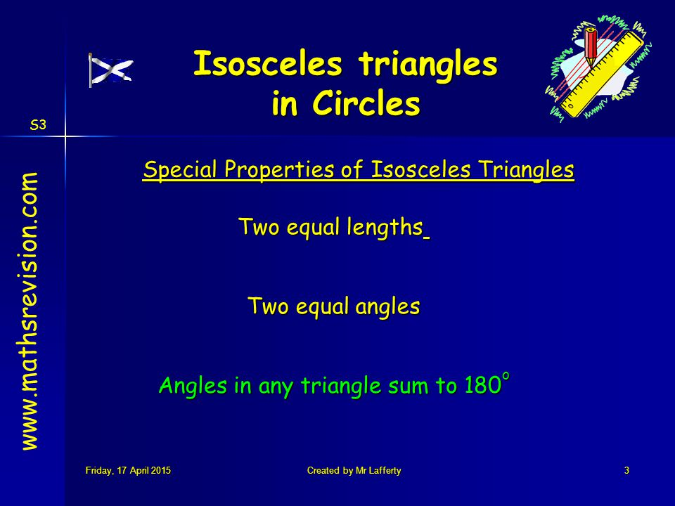 S3 Friday, 17 April 2015Friday, 17 April 2015Friday, 17 April 2015Friday, 17 April 2015Created by Mr Lafferty3 Special Properties of Isosceles Triangles Two equal lengths Two equal angles Angles in any triangle sum to 180 o www.mathsrevision.com Isosceles triangles in Circles