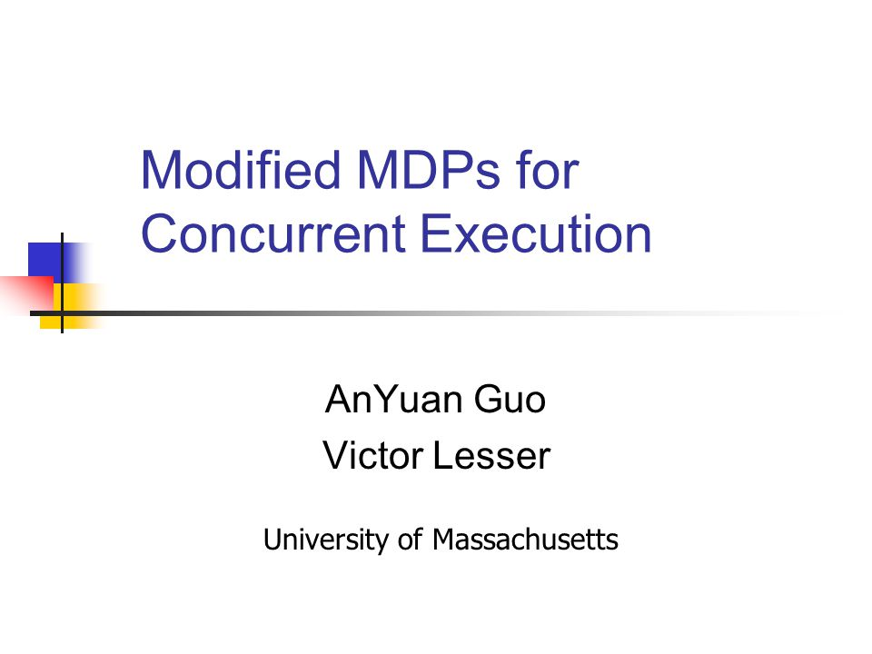 Modified MDPs for Concurrent Execution AnYuan Guo Victor Lesser University of Massachusetts