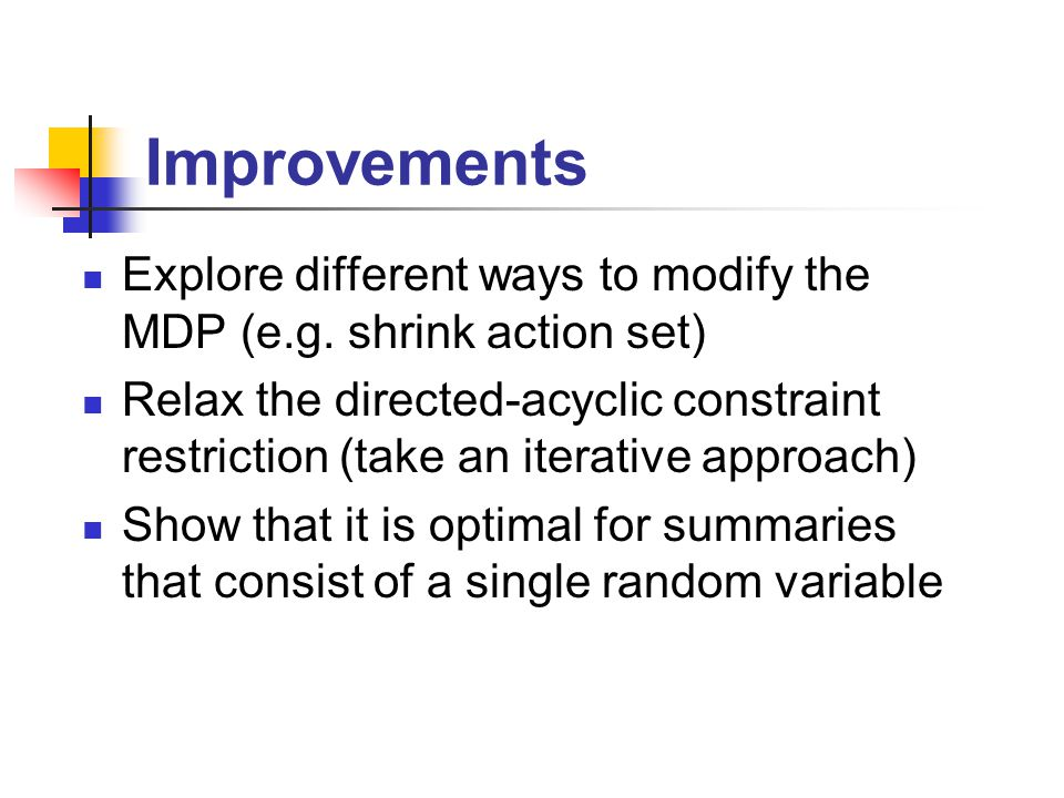 Improvements Explore different ways to modify the MDP (e.g.