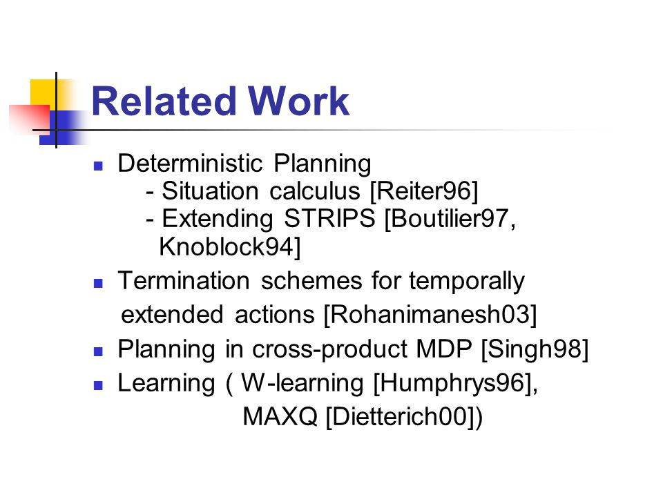 Related Work Deterministic Planning - Situation calculus [Reiter96] - Extending STRIPS [Boutilier97, Knoblock94] Termination schemes for temporally extended actions [Rohanimanesh03] Planning in cross-product MDP [Singh98] Learning ( W-learning [Humphrys96], MAXQ [Dietterich00])