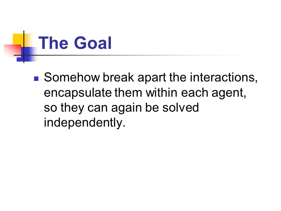The Goal Somehow break apart the interactions, encapsulate them within each agent, so they can again be solved independently.
