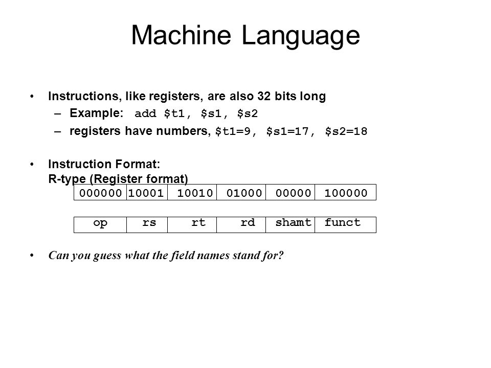 Instructions, like registers, are also 32 bits long –Example: add $t1, $s1, $s2 –registers have numbers, $t1=9, $s1=17, $s2=18 Instruction Format: R-t